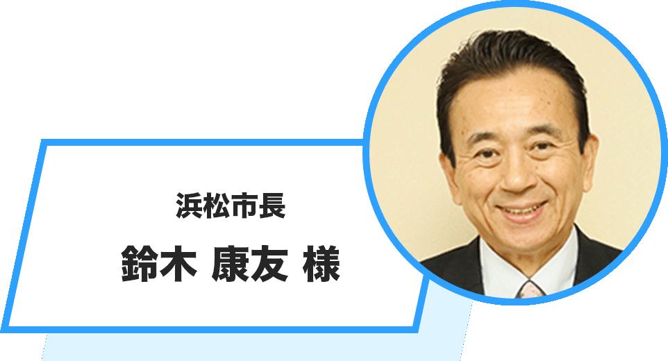 浜松市長 鈴木 康友 様