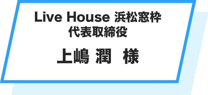 Live House 浜松窓枠 代表取締役 上嶋 潤  様