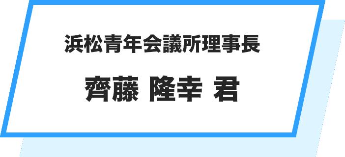 浜松青年会議所理事長 齊藤 隆幸 君
