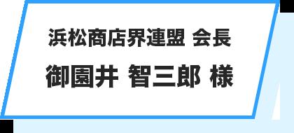 浜松商店界連盟 会長 御園井 智三郎 様